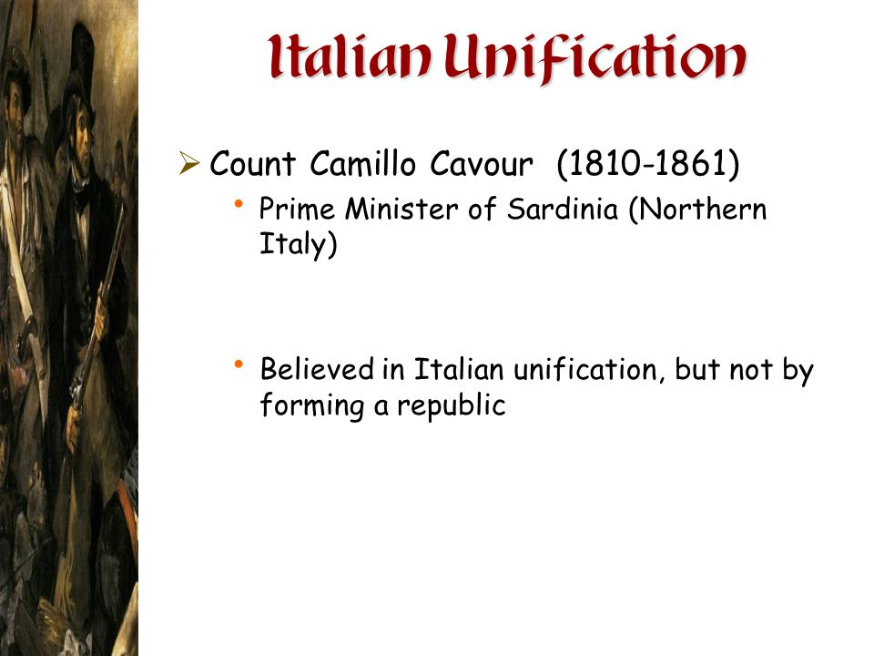 Italian Unification Count Camillo Cavour (1810-1861) Prime Minister of Sardinia (Northern Italy) Believed in Italian unification, but not by forming a