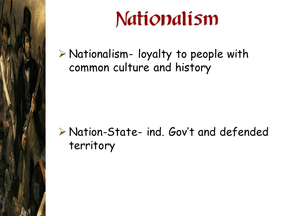 Nationalism Nationalism- loyalty to people with common culture and history Nation-State- ind. Govt and defended territory
