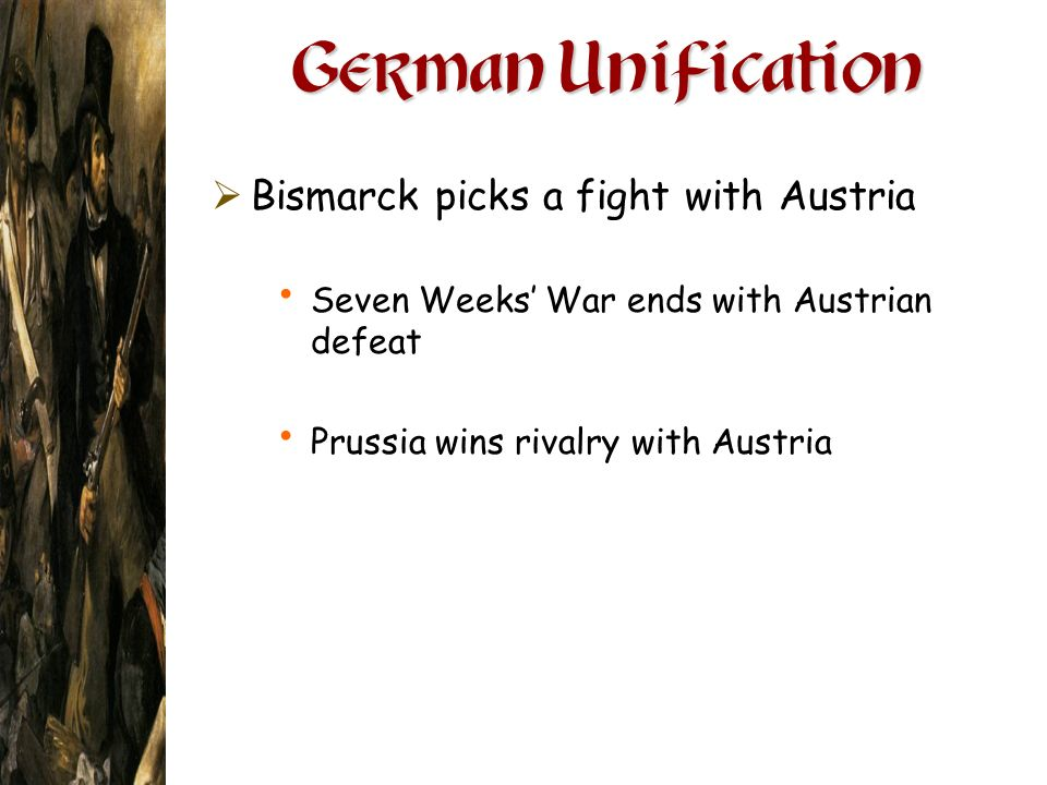 German Unification Bismarck picks a fight with Austria Seven Weeks War ends with Austrian defeat Prussia wins rivalry with Austria