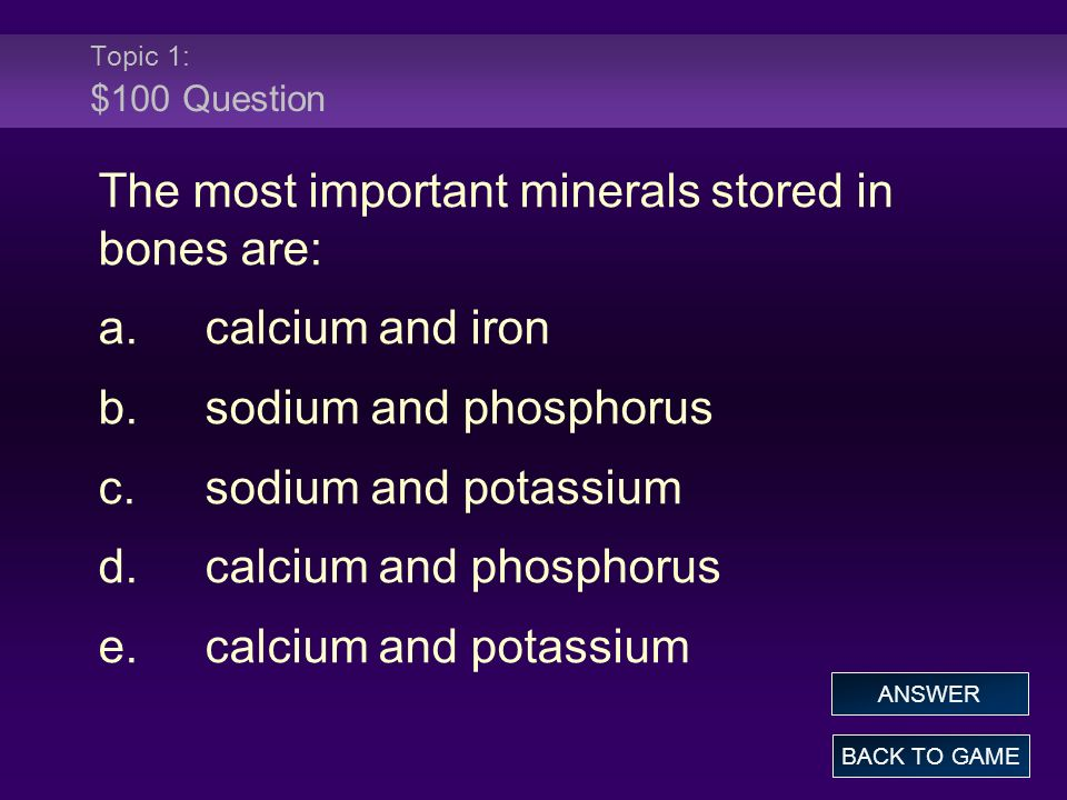 Topic 1: $100 Question The most important minerals stored in bones are: a.calcium and iron b.sodium and phosphorus c.sodium and potassium d.calcium and phosphorus e.calcium and potassium BACK TO GAME ANSWER