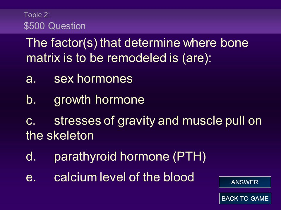 Topic 2: $500 Question The factor(s) that determine where bone matrix is to be remodeled is (are): a.sex hormones b.growth hormone c.stresses of gravity and muscle pull on the skeleton d.parathyroid hormone (PTH) e.calcium level of the blood BACK TO GAME ANSWER