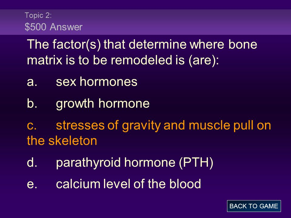 Topic 2: $500 Answer The factor(s) that determine where bone matrix is to be remodeled is (are): a.sex hormones b.growth hormone c.stresses of gravity and muscle pull on the skeleton d.parathyroid hormone (PTH) e.calcium level of the blood BACK TO GAME