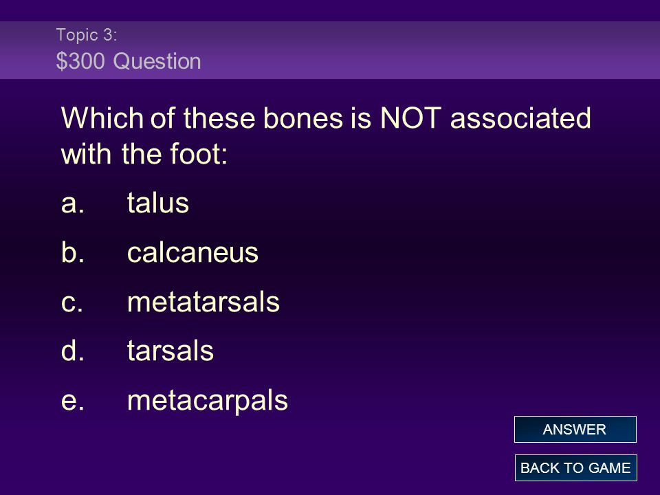 Topic 3: $300 Question Which of these bones is NOT associated with the foot: a.talus b.calcaneus c.metatarsals d.tarsals e.metacarpals BACK TO GAME ANSWER
