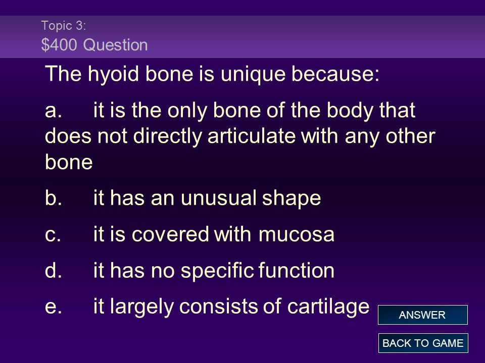 Topic 3: $400 Question The hyoid bone is unique because: a.it is the only bone of the body that does not directly articulate with any other bone b.it has an unusual shape c.it is covered with mucosa d.it has no specific function e.it largely consists of cartilage BACK TO GAME ANSWER