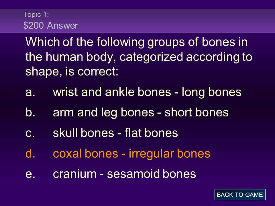 Topic 1: $200 Answer Which of the following groups of bones in the human body, categorized according to shape, is correct: a.wrist and ankle bones - long bones b.arm and leg bones - short bones c.skull bones - flat bones d.coxal bones - irregular bones e.cranium - sesamoid bones BACK TO GAME