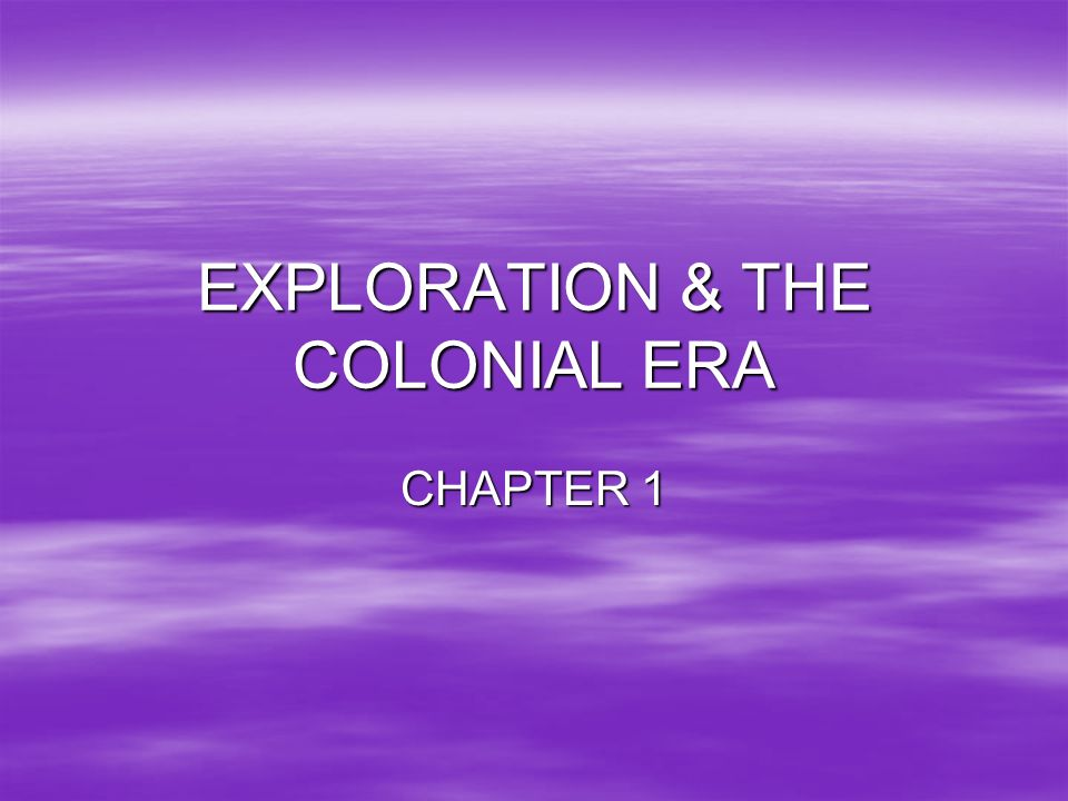 EXPLORATION & THE COLONIAL ERA CHAPTER 1