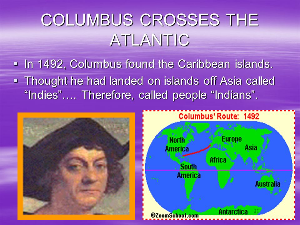 COLUMBUS CROSSES THE ATLANTIC In 1492, Columbus found the Caribbean islands. Thought he had landed on islands off Asia called Indies…. Therefore, call