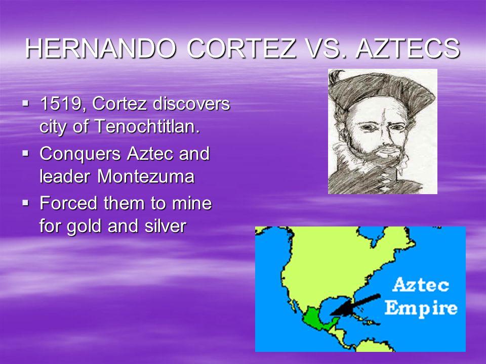 HERNANDO CORTEZ VS. AZTECS 1519, Cortez discovers city of Tenochtitlan. 1519, Cortez discovers city of Tenochtitlan. Conquers Aztec and leader Montezu