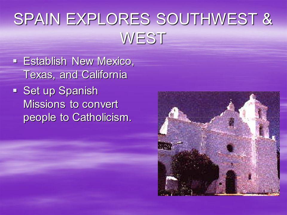 SPAIN EXPLORES SOUTHWEST & WEST Establish New Mexico, Texas, and California Establish New Mexico, Texas, and California Set up Spanish Missions to con