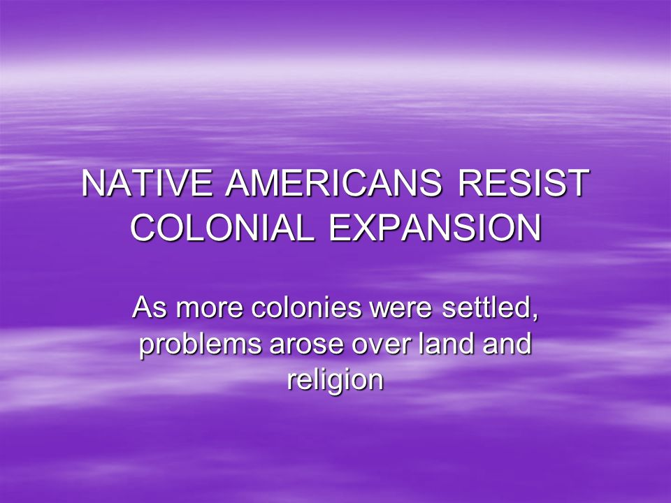 NATIVE AMERICANS RESIST COLONIAL EXPANSION As more colonies were settled, problems arose over land and religion