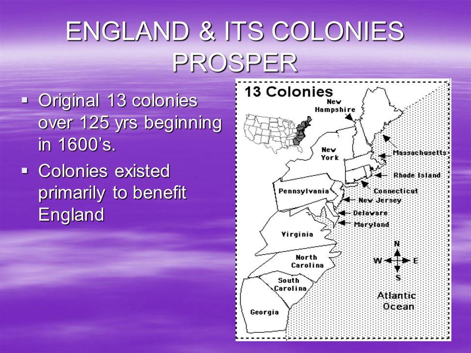 ENGLAND & ITS COLONIES PROSPER Original 13 colonies over 125 yrs beginning in 1600s. Original 13 colonies over 125 yrs beginning in 1600s. Colonies ex