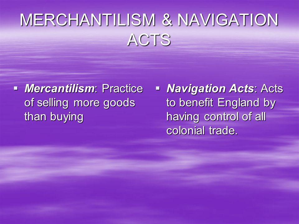 MERCHANTILISM & NAVIGATION ACTS Mercantilism: Practice of selling more goods than buying Mercantilism: Practice of selling more goods than buying Navi