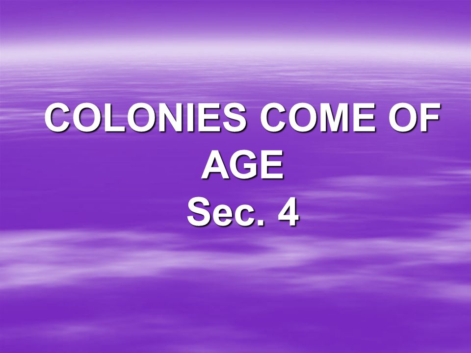 COLONIES COME OF AGE Sec. 4