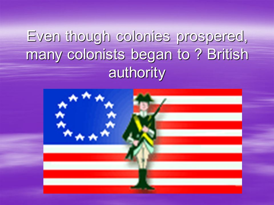 Even though colonies prospered, many colonists began to ? British authority