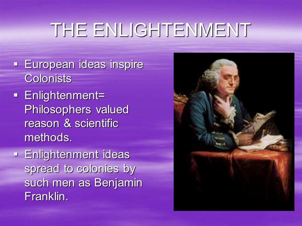 THE ENLIGHTENMENT European ideas inspire Colonists Enlightenment= Philosophers valued reason & scientific methods. Enlightenment ideas spread to colon