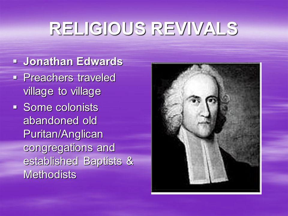 RELIGIOUS REVIVALS Jonathan Edwards Jonathan Edwards Preachers traveled village to village Preachers traveled village to village Some colonists abando