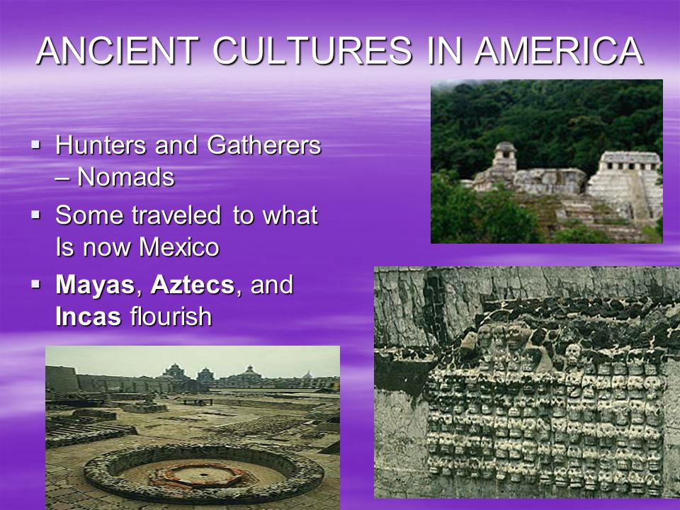 ANCIENT CULTURES IN AMERICA Hunters and Gatherers – Nomads Hunters and Gatherers – Nomads Some traveled to what Is now Mexico Some traveled to what Is
