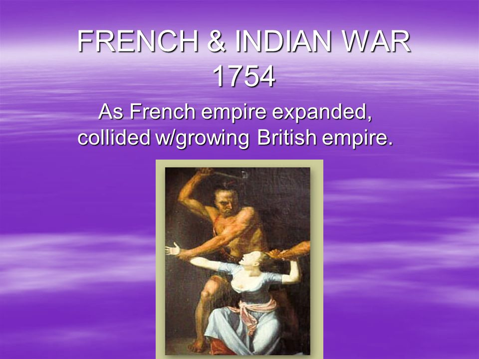 FRENCH & INDIAN WAR 1754 As French empire expanded, collided w/growing British empire.