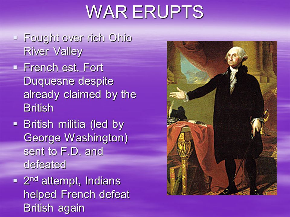 WAR ERUPTS Fought over rich Ohio River Valley Fought over rich Ohio River Valley French est. Fort Duquesne despite already claimed by the British Fren