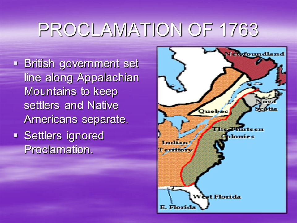 PROCLAMATION OF 1763 British government set line along Appalachian Mountains to keep settlers and Native Americans separate. British government set li