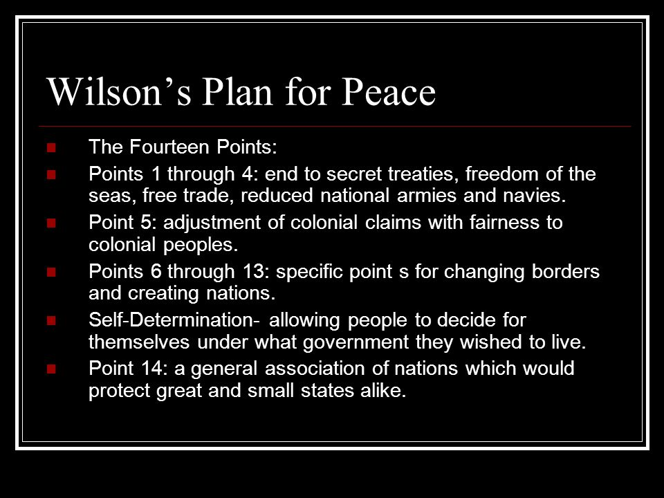 Wilsons Plan for Peace The Fourteen Points: Points 1 through 4: end to secret treaties, freedom of the seas, free trade, reduced national armies and n