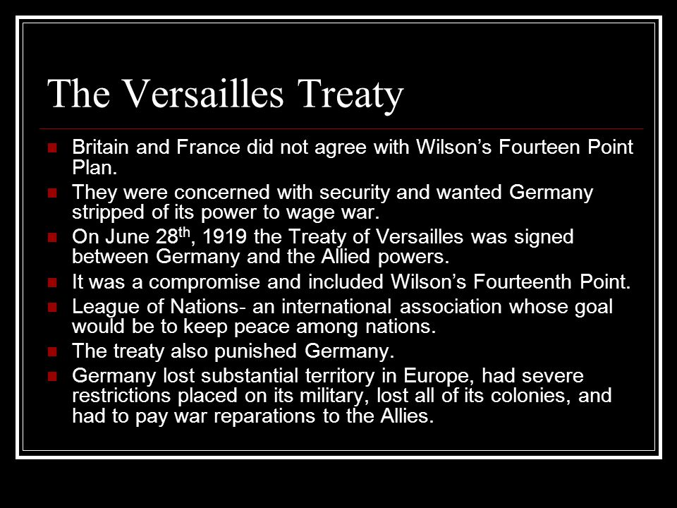 The Versailles Treaty Britain and France did not agree with Wilsons Fourteen Point Plan. They were concerned with security and wanted Germany stripped