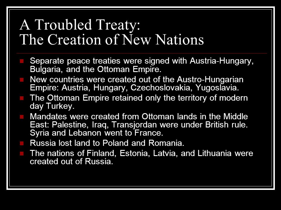 A Troubled Treaty: The Creation of New Nations Separate peace treaties were signed with Austria-Hungary, Bulgaria, and the Ottoman Empire. New countri
