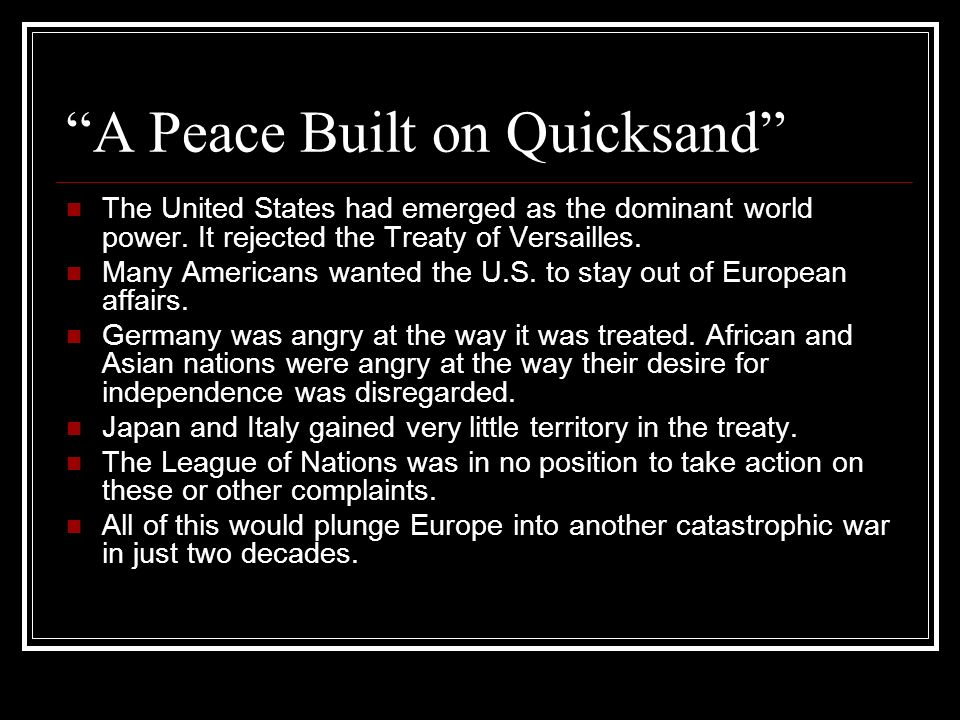 A Peace Built on Quicksand The United States had emerged as the dominant world power. It rejected the Treaty of Versailles. Many Americans wanted the