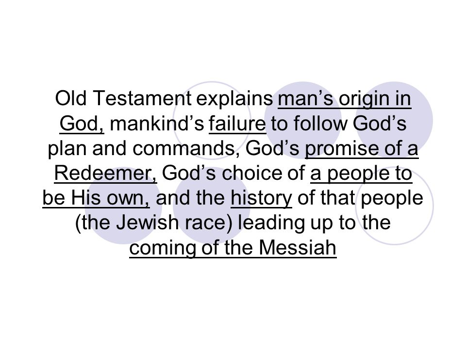 Old Testament explains mans origin in God, mankinds failure to follow Gods plan and commands, Gods promise of a Redeemer, Gods choice of a people to b