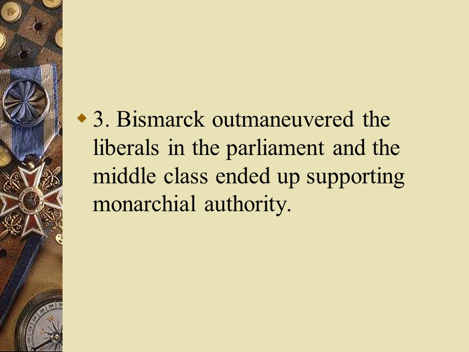 3. Bismarck outmaneuvered the liberals in the parliament and the middle class ended up supporting monarchial authority.