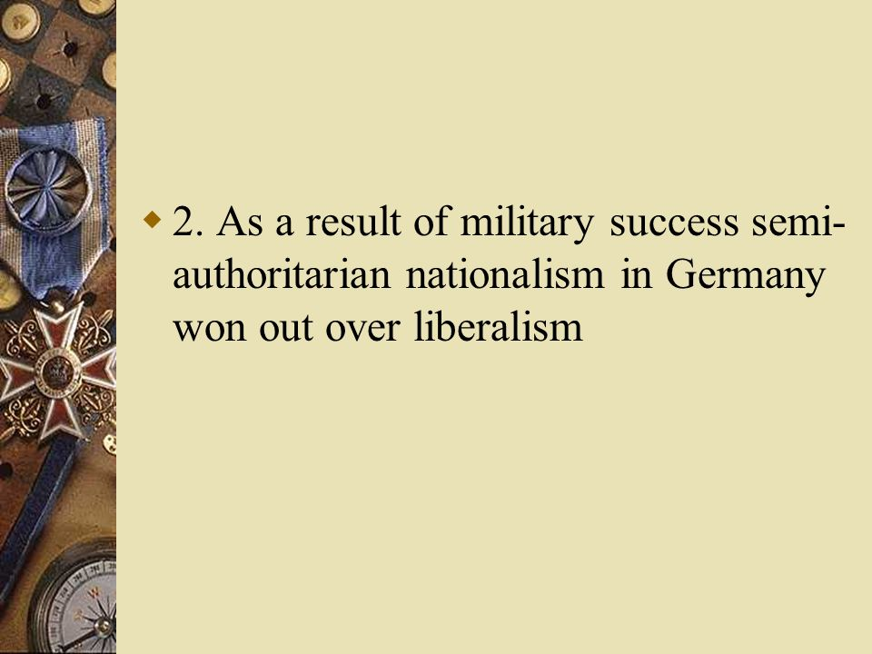 2. As a result of military success semi- authoritarian nationalism in Germany won out over liberalism