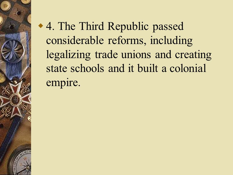 4. The Third Republic passed considerable reforms, including legalizing trade unions and creating state schools and it built a colonial empire.