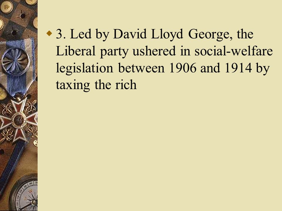 3. Led by David Lloyd George, the Liberal party ushered in social-welfare legislation between 1906 and 1914 by taxing the rich