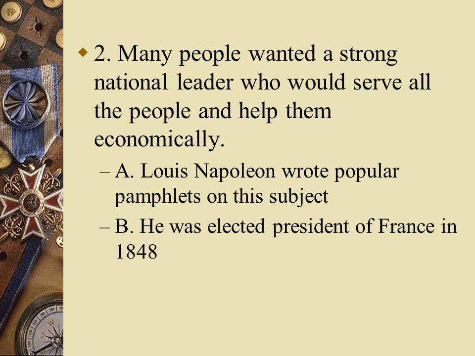2. Many people wanted a strong national leader who would serve all the people and help them economically. – A. Louis Napoleon wrote popular pamphlets