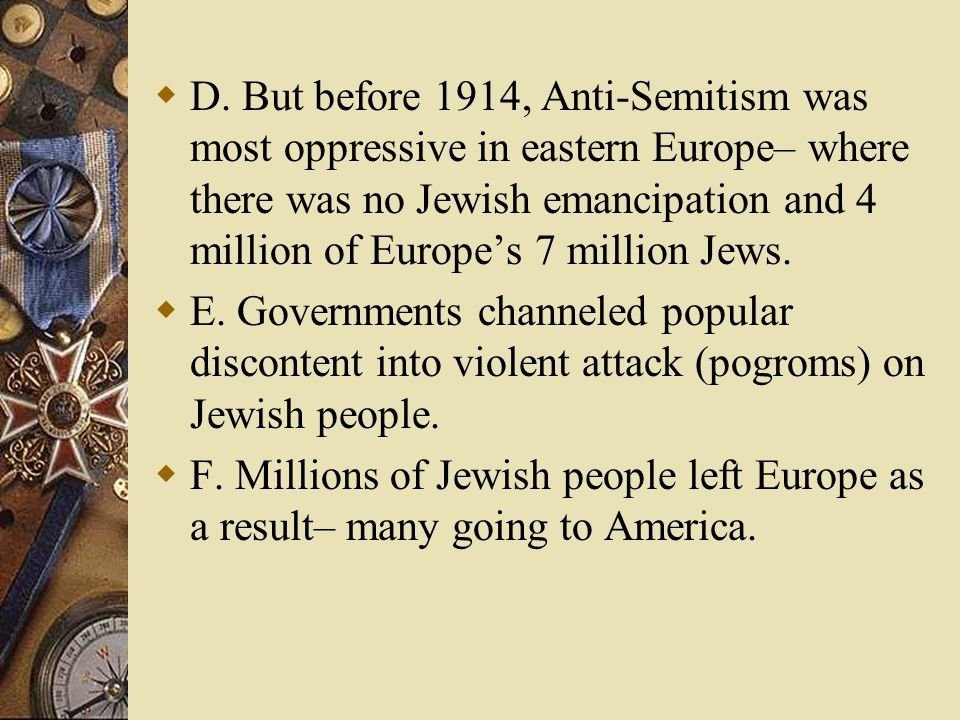 D. But before 1914, Anti-Semitism was most oppressive in eastern Europe– where there was no Jewish emancipation and 4 million of Europes 7 million Jew