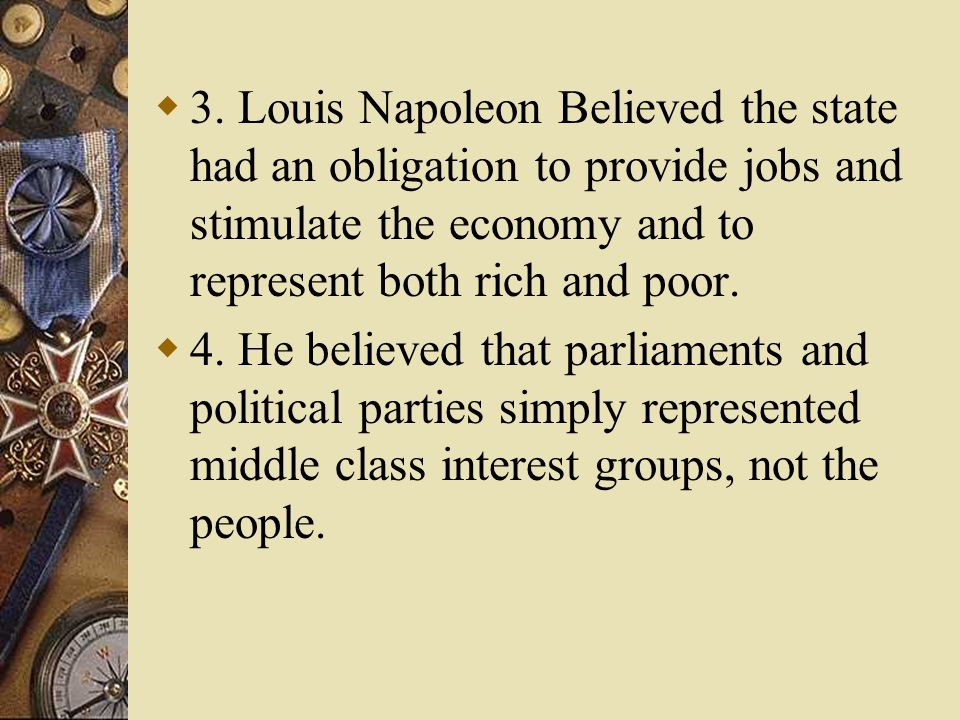 3. Louis Napoleon Believed the state had an obligation to provide jobs and stimulate the economy and to represent both rich and poor. 4. He believed t