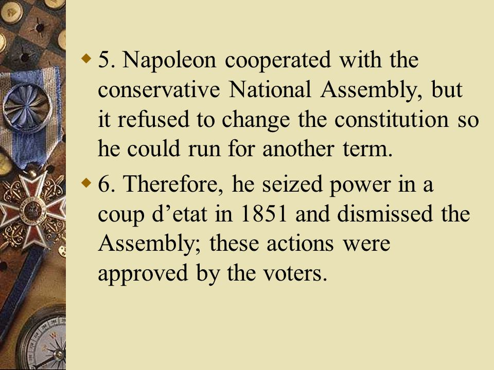 5. Napoleon cooperated with the conservative National Assembly, but it refused to change the constitution so he could run for another term. 6. Therefo