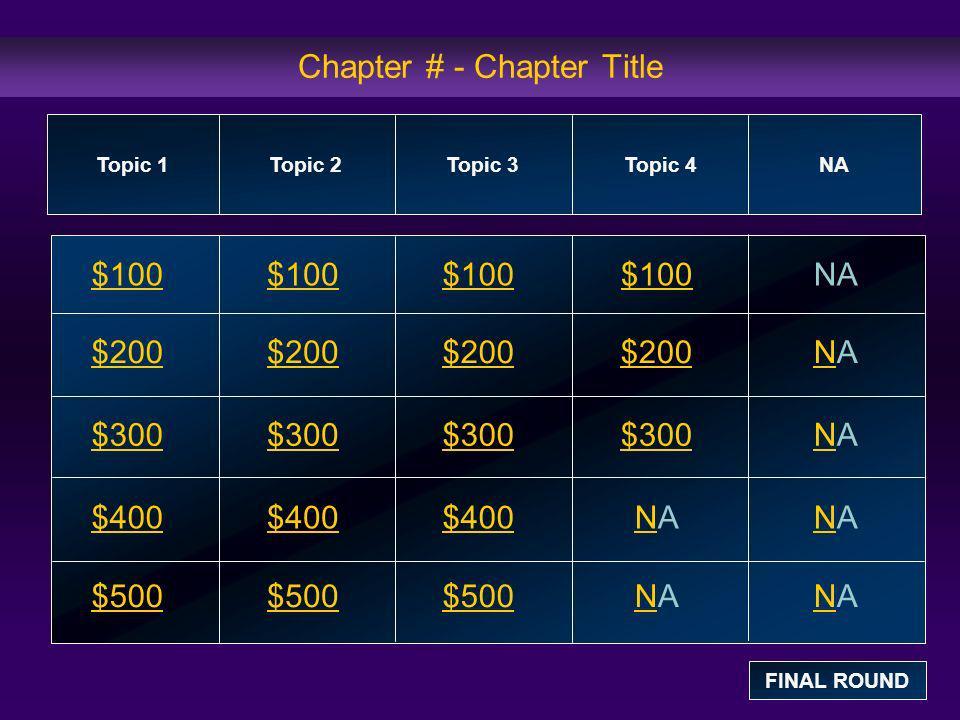 Chapter # - Chapter Title $100 $200 $300 $400 $500 $100$100$100NA $200 NANA $300 NANA $400 NANANANA $500 NANANANA Topic 1Topic 2Topic 3Topic 4 NA FINA