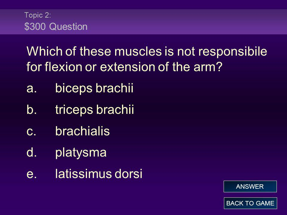 Topic 2: $300 Question Which of these muscles is not responsibile for flexion or extension of the arm? a.biceps brachii b.triceps brachii c.brachialis
