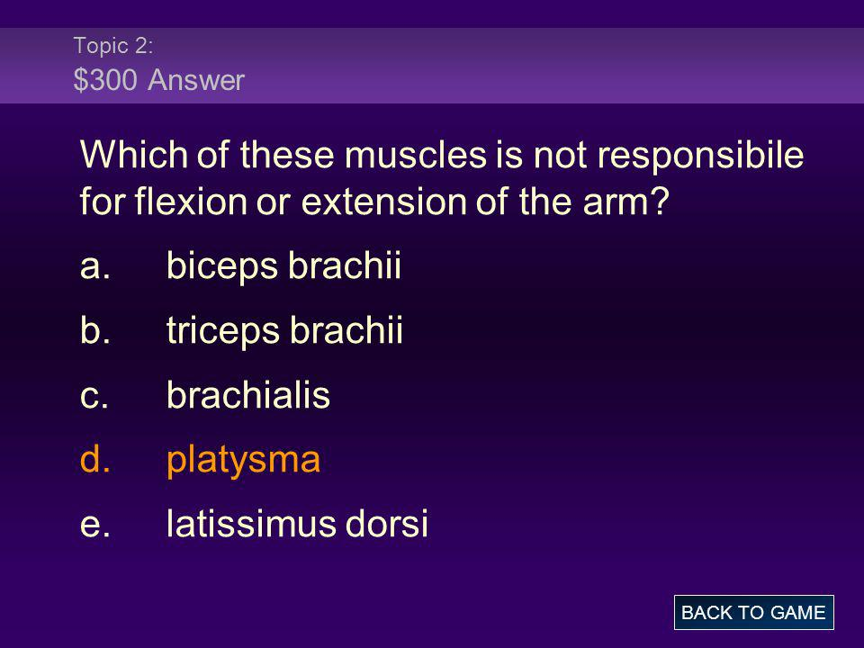 Topic 2: $300 Answer Which of these muscles is not responsibile for flexion or extension of the arm? a.biceps brachii b.triceps brachii c.brachialis d