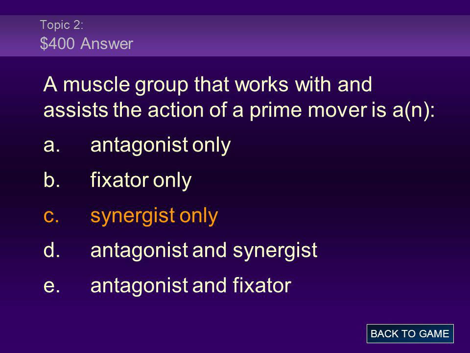 Topic 2: $400 Answer A muscle group that works with and assists the action of a prime mover is a(n): a.antagonist only b.fixator only c.synergist only