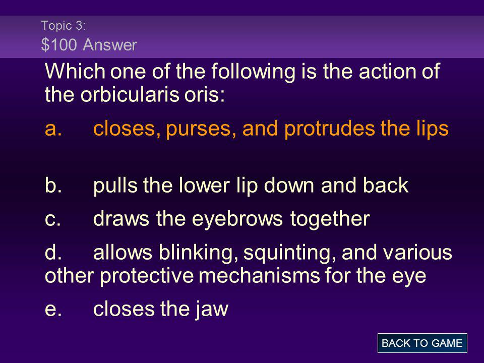 Topic 3: $100 Answer Which one of the following is the action of the orbicularis oris: a.closes, purses, and protrudes the lips b.pulls the lower lip
