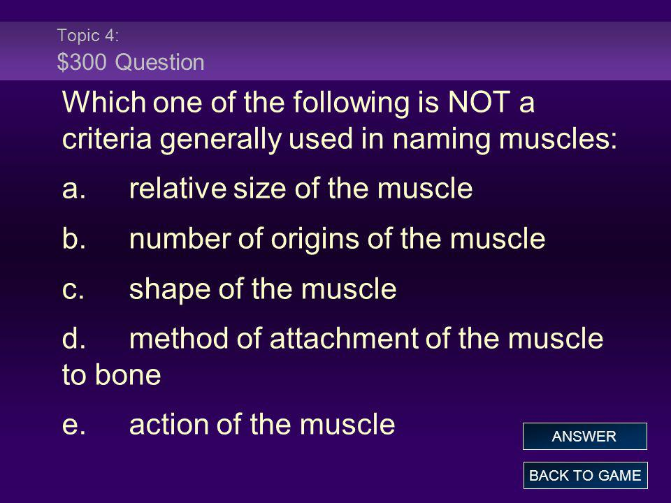 Topic 4: $300 Question Which one of the following is NOT a criteria generally used in naming muscles: a.relative size of the muscle b.number of origin