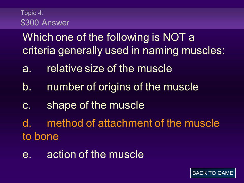 Topic 4: $300 Answer Which one of the following is NOT a criteria generally used in naming muscles: a.relative size of the muscle b.number of origins