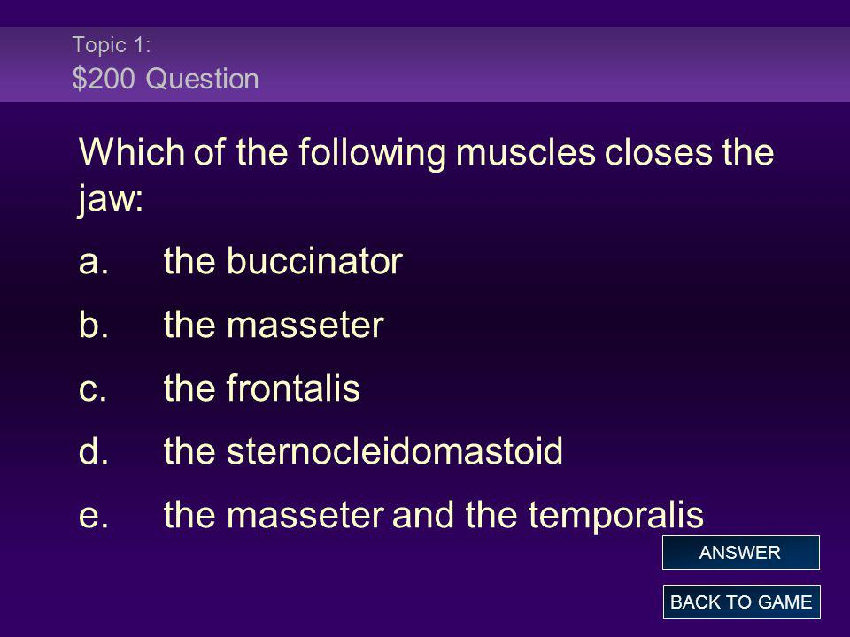 Topic 1: $200 Question Which of the following muscles closes the jaw: a.the buccinator b.the masseter c.the frontalis d.the sternocleidomastoid e.the