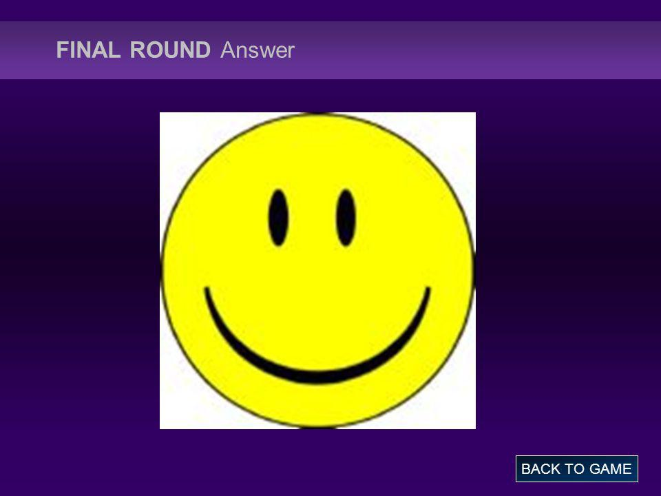 FINAL ROUND Answer BACK TO GAME