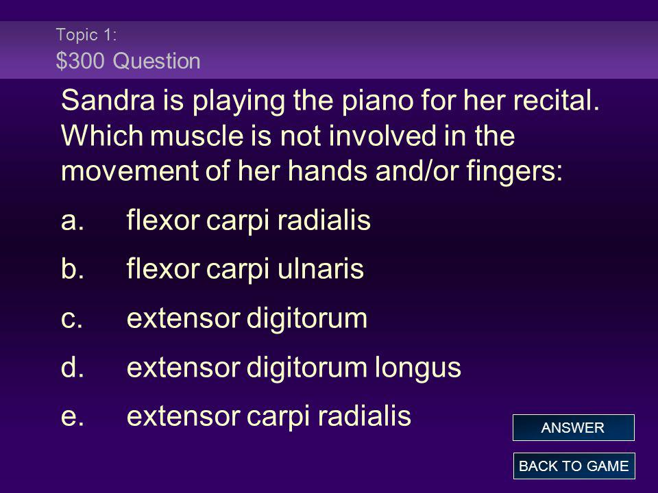 Topic 1: $300 Question Sandra is playing the piano for her recital. Which muscle is not involved in the movement of her hands and/or fingers: a.flexor