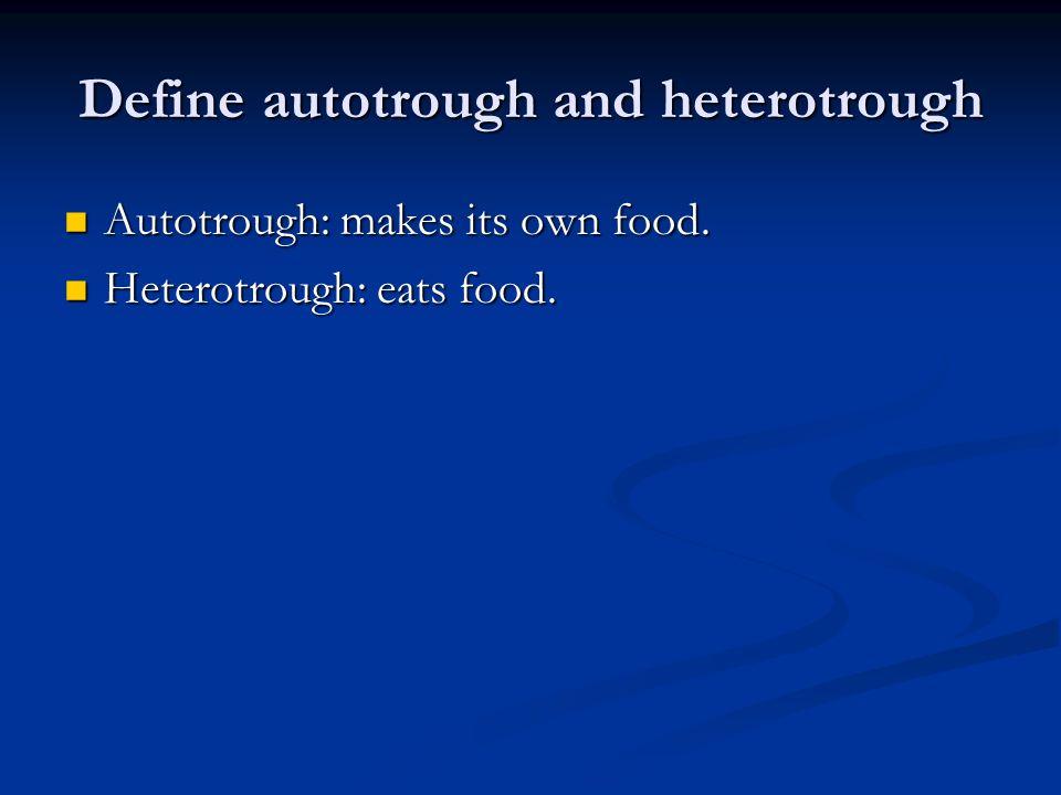 Define autotrough and heterotrough Autotrough: makes its own food.