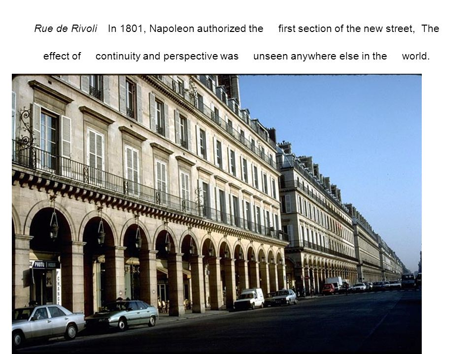 Rue de Rivoli In 1801, Napoleon authorized the first section of the new street, The effect of continuity and perspective was unseen anywhere else in the world.