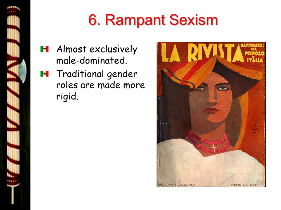 6. Rampant Sexism Almost exclusively male-dominated. Traditional gender roles are made more rigid.